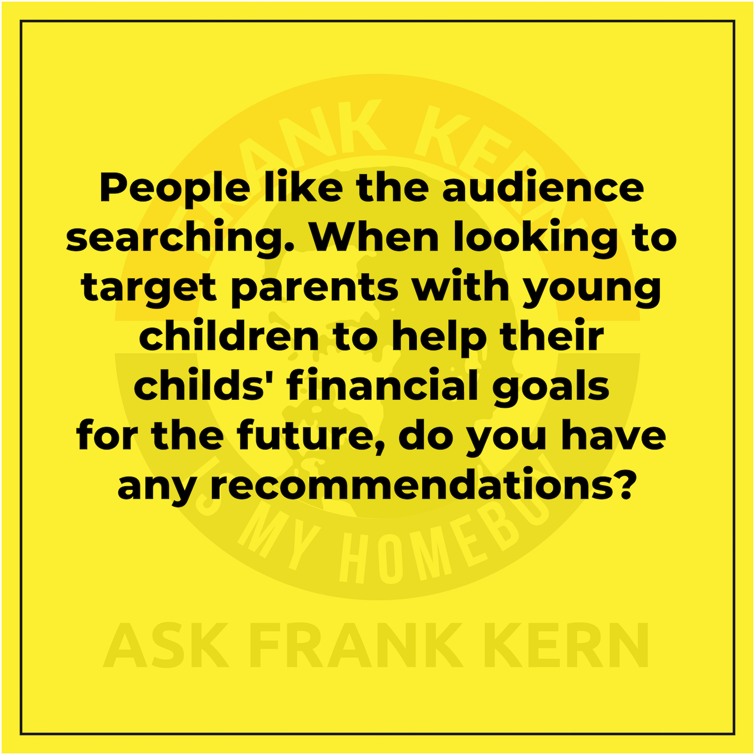 People like the audience searching. When looking to target parents with young children to help their childs' financial goals for the future, do you have any recommendations?