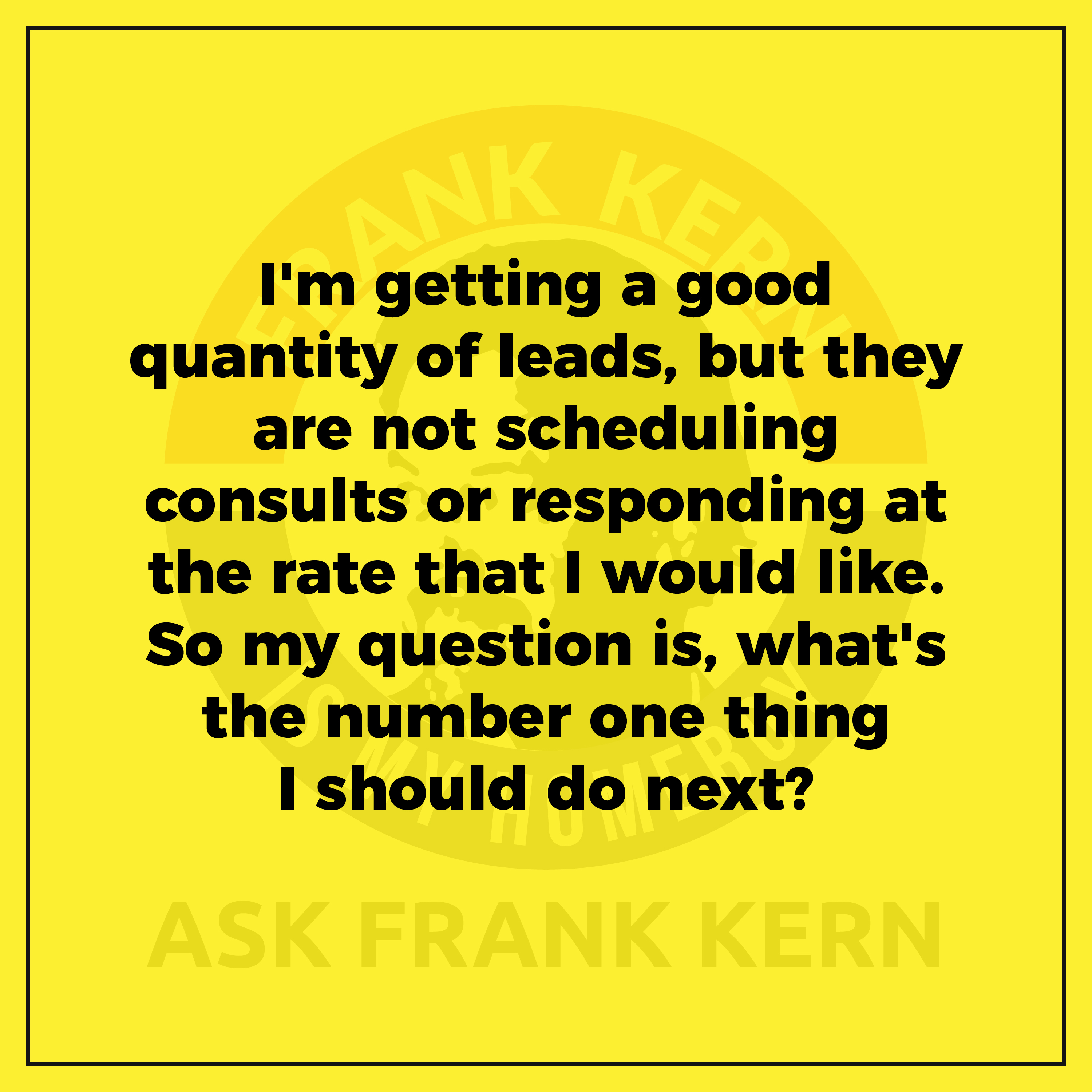 I'm getting a good quantity of leads, but they are not scheduling consults or responding at the rate that I would like. So my question is, what's the number one thing I should do next?