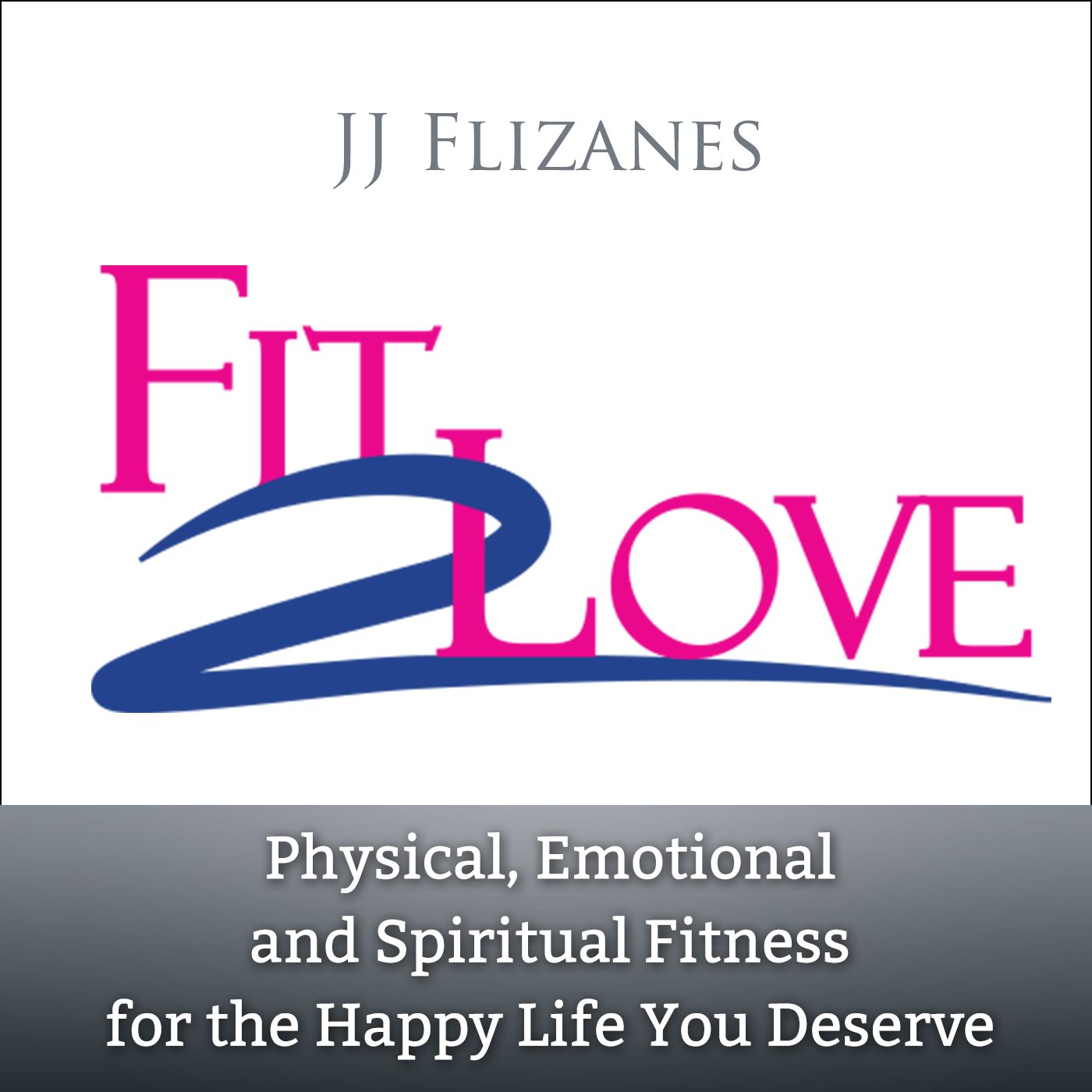 35837a568 Fit 2 Love Podcast Show with JJ Flizanes (Audio only) Logo