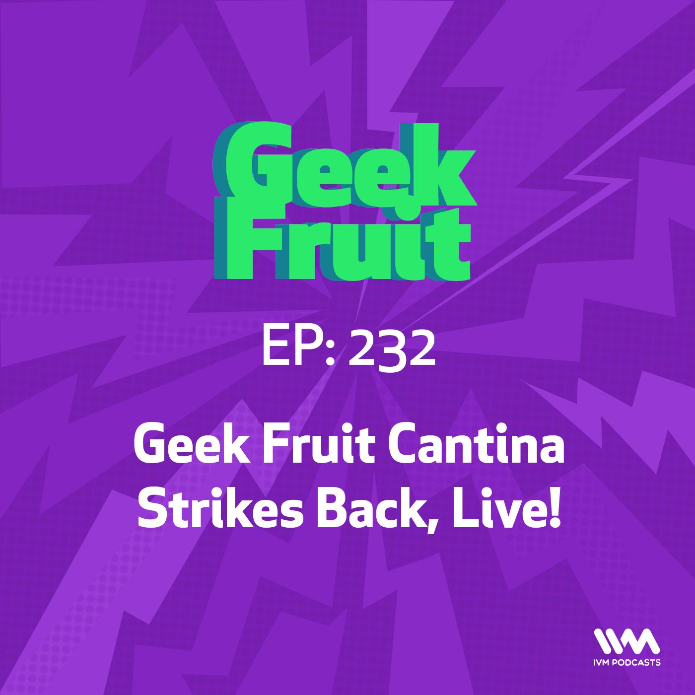Ep. 232: Geek Fruit Cantina Strikes Back, Live!
