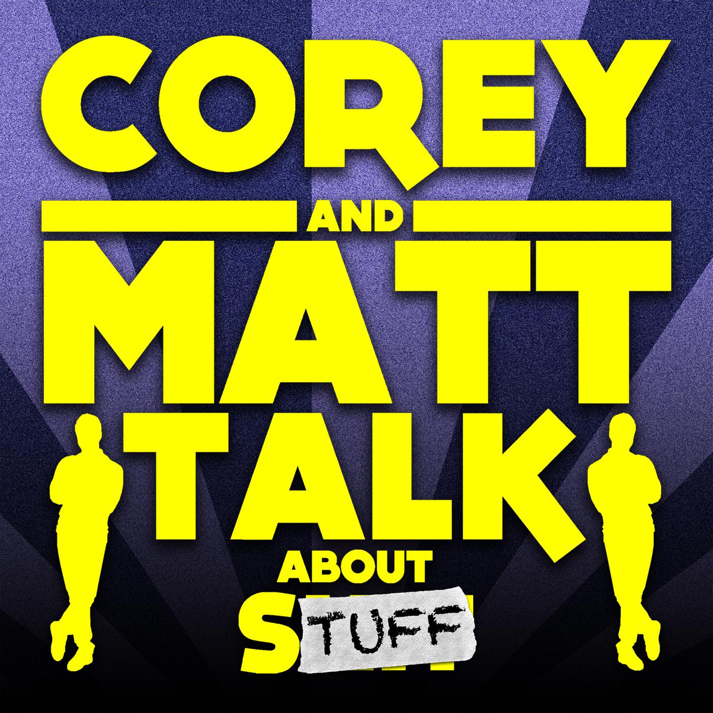 Corey and Matt Talk About Stuff