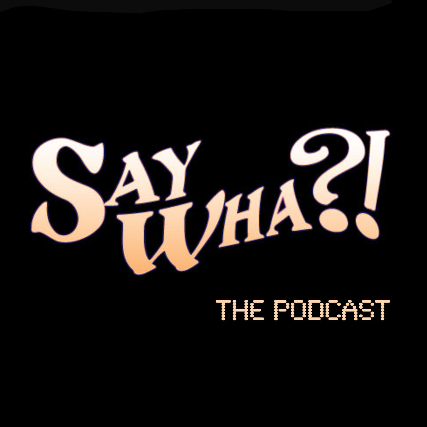 Say Wha?! The Podcast
