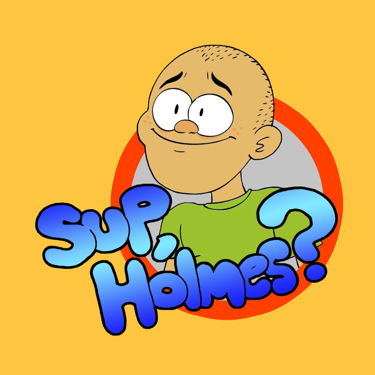Sup, Holmes?